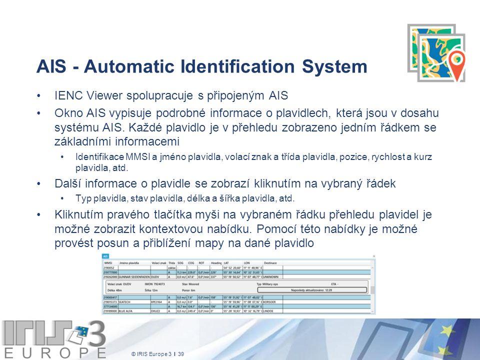 © IRIS Europe 3 I 39 AIS - Automatic Identification System IENC Viewer spolupracuje s připojeným AIS Okno AIS vypisuje podrobné informace o plavidlech, která jsou v dosahu systému AIS.