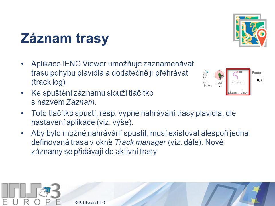 © IRIS Europe 3 I 43 Záznam trasy Aplikace IENC Viewer umožňuje zaznamenávat trasu pohybu plavidla a dodatečně ji přehrávat (track log) Ke spuštění záznamu slouží tlačítko s názvem Záznam.