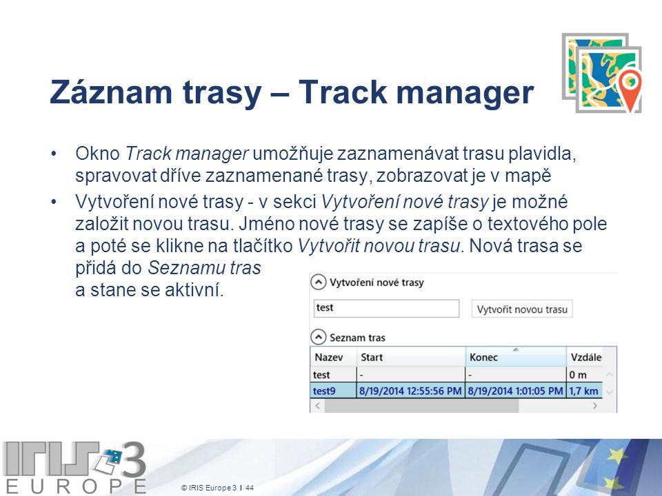 © IRIS Europe 3 I 44 Záznam trasy – Track manager Okno Track manager umožňuje zaznamenávat trasu plavidla, spravovat dříve zaznamenané trasy, zobrazovat je v mapě Vytvoření nové trasy - v sekci Vytvoření nové trasy je možné založit novou trasu.
