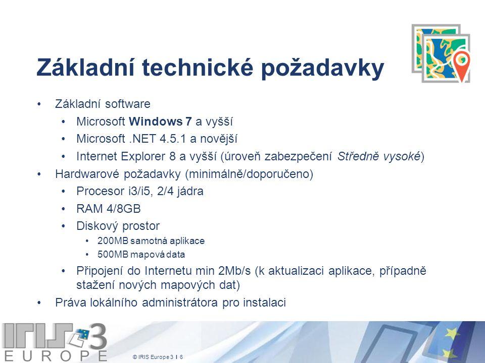 © IRIS Europe 3 I 6 Základní technické požadavky Základní software Microsoft Windows 7 a vyšší Microsoft.NET 4.5.1 a novější Internet Explorer 8 a vyšší (úroveň zabezpečení Středně vysoké) Hardwarové požadavky (minimálně/doporučeno) Procesor i3/i5, 2/4 jádra RAM 4/8GB Diskový prostor 200MB samotná aplikace 500MB mapová data Připojení do Internetu min 2Mb/s (k aktualizaci aplikace, případně stažení nových mapových dat) Práva lokálního administrátora pro instalaci
