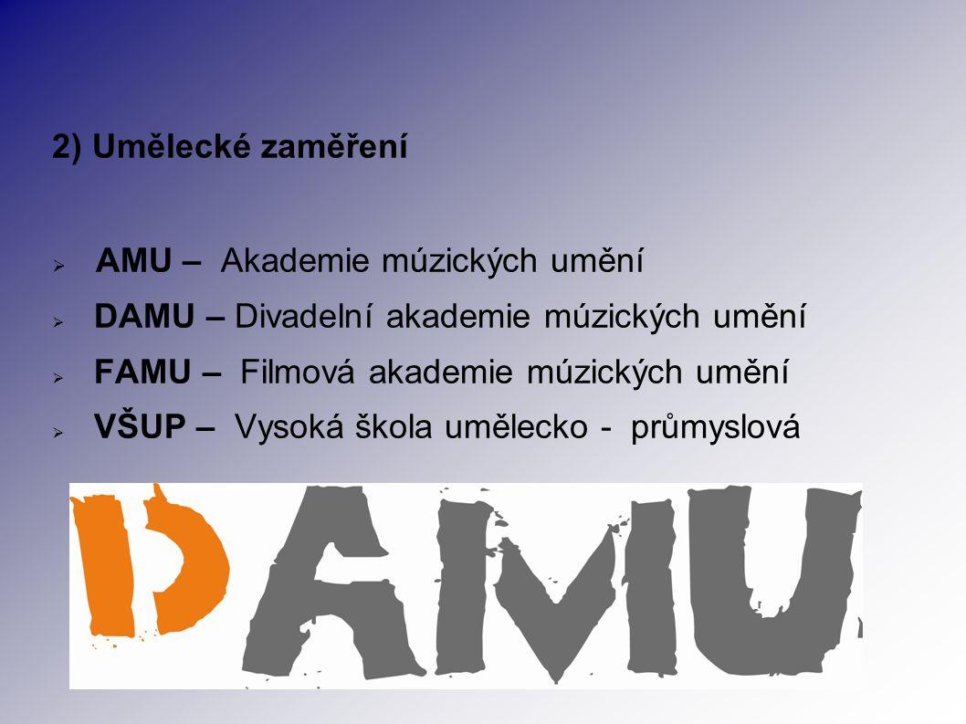 2) Umělecké zaměření  AMU – Akademie múzických umění  DAMU – Divadelní akademie múzických umění  FAMU – Filmová akademie múzických umění  VŠUP – Vysoká škola umělecko - průmyslová