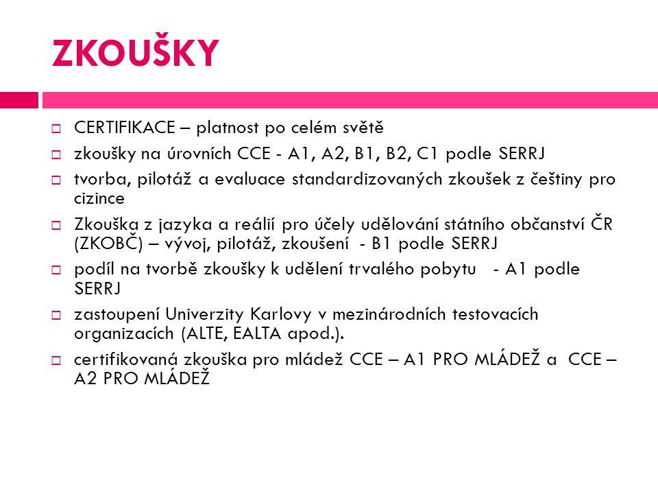 ZKOUŠKY  CERTIFIKACE – platnost po celém světě  zkoušky na úrovních CCE - A1, A2, B1, B2, C1 podle SERRJ  tvorba, pilotáž a evaluace standardizovaných zkoušek z češtiny pro cizince  Zkouška z jazyka a reálií pro účely udělování státního občanství ČR (ZKOBČ) – vývoj, pilotáž, zkoušení - B1 podle SERRJ  podíl na tvorbě zkoušky k udělení trvalého pobytu - A1 podle SERRJ  zastoupení Univerzity Karlovy v mezinárodních testovacích organizacích (ALTE, EALTA apod.).