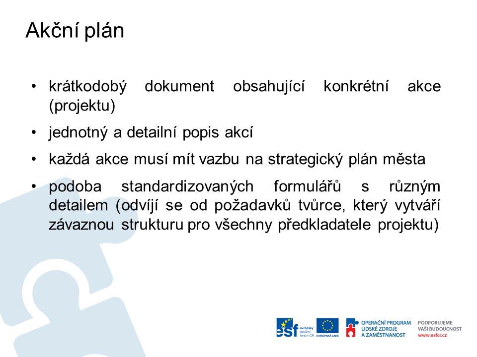 Akční plán krátkodobý dokument obsahující konkrétní akce (projektu) jednotný a detailní popis akcí každá akce musí mít vazbu na strategický plán města podoba standardizovaných formulářů s různým detailem (odvíjí se od požadavků tvůrce, který vytváří závaznou strukturu pro všechny předkladatele projektu)