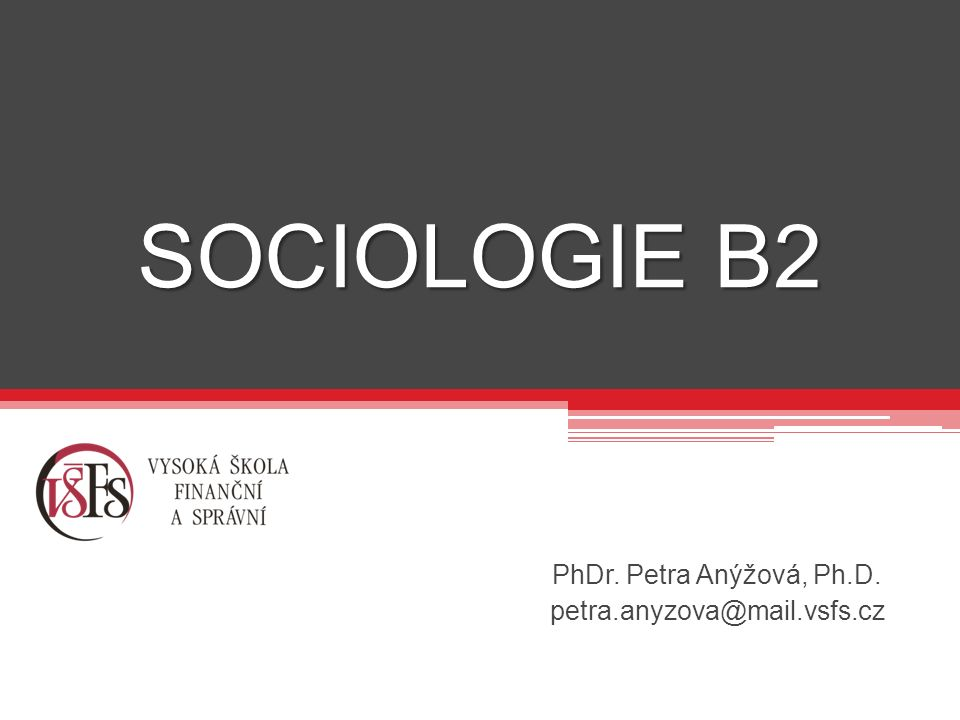 SOCIOLOGIE B2 PhDr. Petra Anýžová, Ph.D. petra.anyzova@mail.vsfs.cz