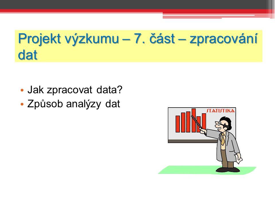 Projekt výzkumu – 7. část – zpracování dat Jak zpracovat data Způsob analýzy dat