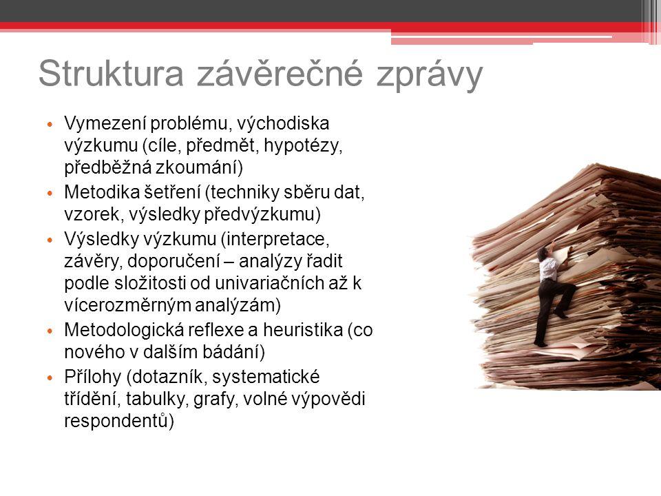 Struktura závěrečné zprávy Vymezení problému, východiska výzkumu (cíle, předmět, hypotézy, předběžná zkoumání) Metodika šetření (techniky sběru dat, vzorek, výsledky předvýzkumu) Výsledky výzkumu (interpretace, závěry, doporučení – analýzy řadit podle složitosti od univariačních až k vícerozměrným analýzám) Metodologická reflexe a heuristika (co nového v dalším bádání) Přílohy (dotazník, systematické třídění, tabulky, grafy, volné výpovědi respondentů)
