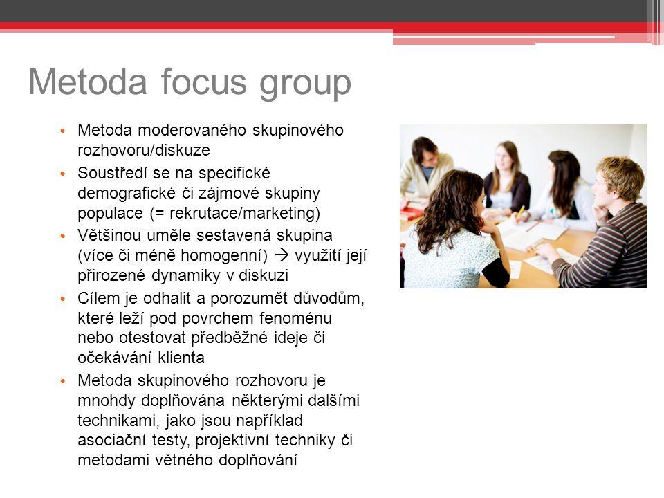 Metoda focus group Metoda moderovaného skupinového rozhovoru/diskuze Soustředí se na specifické demografické či zájmové skupiny populace (= rekrutace/marketing) Většinou uměle sestavená skupina (více či méně homogenní)  využití její přirozené dynamiky v diskuzi Cílem je odhalit a porozumět důvodům, které leží pod povrchem fenoménu nebo otestovat předběžné ideje či očekávání klienta Metoda skupinového rozhovoru je mnohdy doplňována některými dalšími technikami, jako jsou například asociační testy, projektivní techniky či metodami větného doplňování