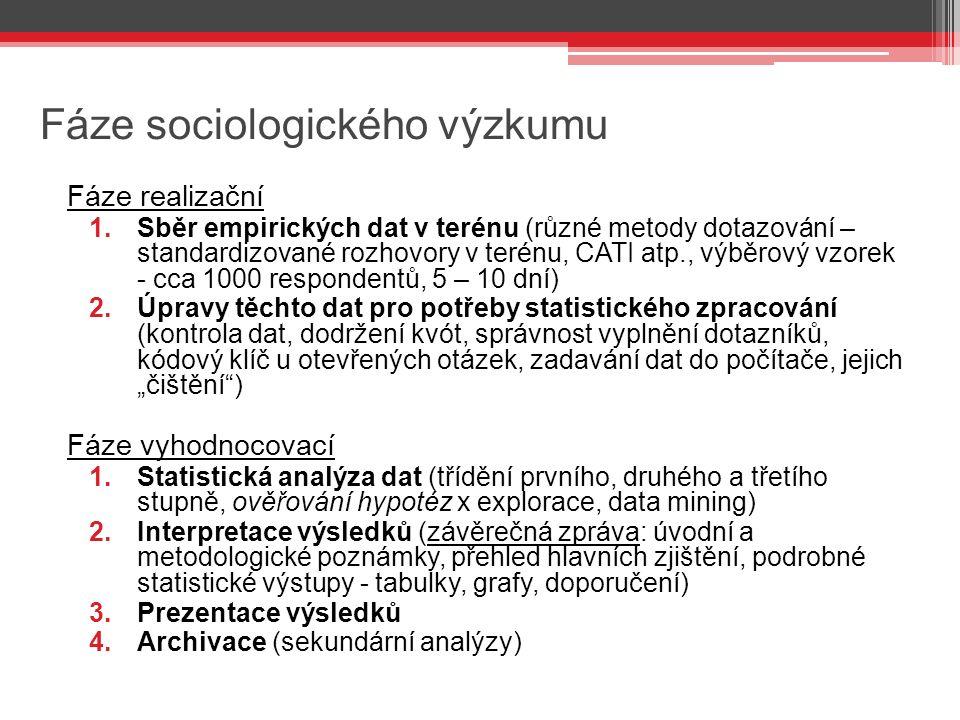 """Fáze sociologického výzkumu Fáze realizační 1.Sběr empirických dat v terénu (různé metody dotazování – standardizované rozhovory v terénu, CATI atp., výběrový vzorek - cca 1000 respondentů, 5 – 10 dní) 2.Úpravy těchto dat pro potřeby statistického zpracování (kontrola dat, dodržení kvót, správnost vyplnění dotazníků, kódový klíč u otevřených otázek, zadavání dat do počítače, jejich """"čištění ) Fáze vyhodnocovací 1.Statistická analýza dat (třídění prvního, druhého a třetího stupně, ověřování hypotéz x explorace, data mining) 2.Interpretace výsledků (závěrečná zpráva: úvodní a metodologické poznámky, přehled hlavních zjištění, podrobné statistické výstupy - tabulky, grafy, doporučení) 3.Prezentace výsledků 4.Archivace (sekundární analýzy)"""