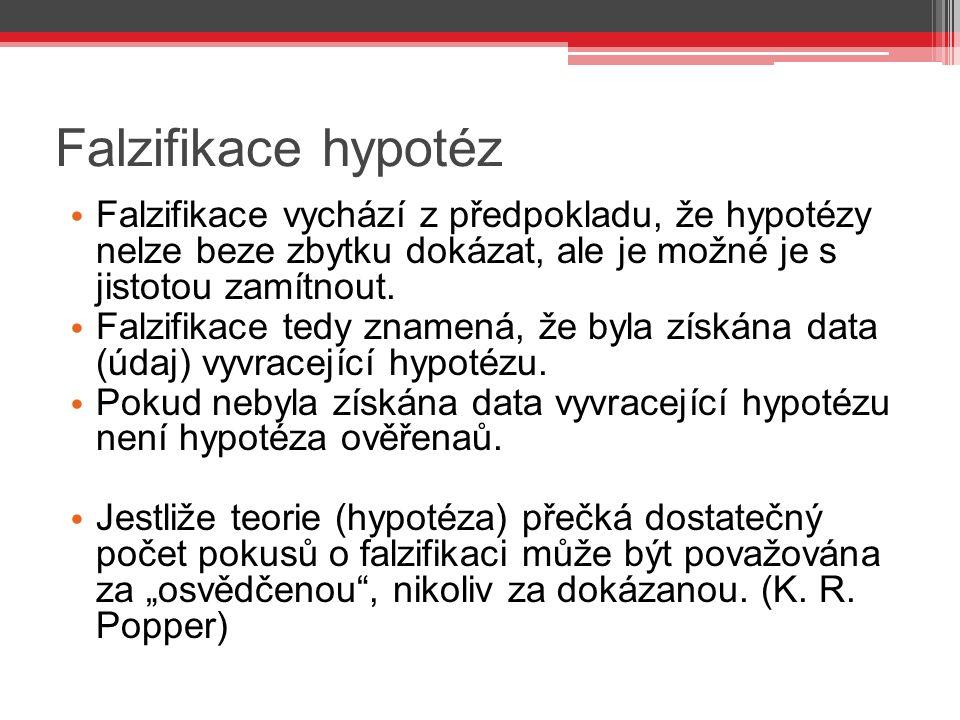 Falzifikace hypotéz Falzifikace vychází z předpokladu, že hypotézy nelze beze zbytku dokázat, ale je možné je s jistotou zamítnout.