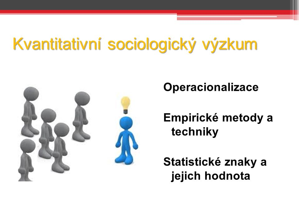 Kvantitativní sociologický výzkum Operacionalizace Empirické metody a techniky Statistické znaky a jejich hodnota