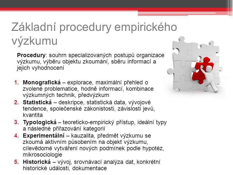 Základní procedury empirického výzkumu Procedury: souhrn specializovaných postupů organizace výzkumu, výběru objektu zkoumání, sběru informací a jejich vyhodnocení 1.Monografická – explorace, maximální přehled o zvolené problematice, hodně informací, kombinace výzkumných technik, předvýzkum 2.Statistická – deskripce, statistická data, vývojové tendence, společenské zákonistosti, závislosti jevů, kvantita 3.Typologická – teoreticko-empirický přístup, ideální typy a následné přiřazování kategorií 4.Experimentální – kauzalita, předmět výzkumu se zkoumá aktivním působením na objekt výzkumu, cílevědomé vytváření nových podmínek podle hypotéz, mikrosociologie 5.Historická – vývoj, srovnávací analýza dat, konkrétní historické události, dokumentace