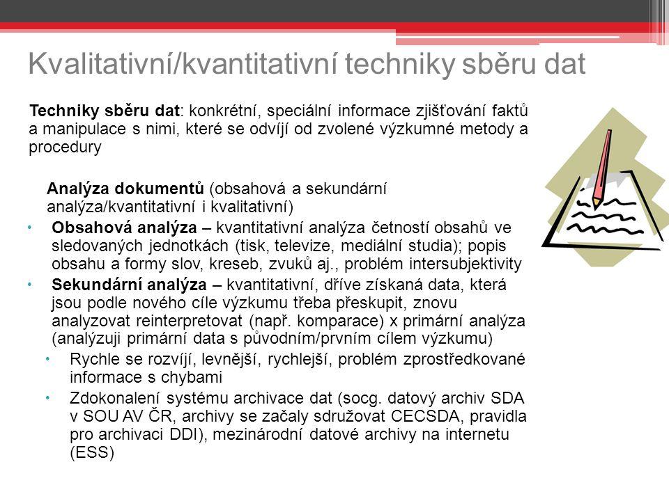 Kvalitativní/kvantitativní techniky sběru dat Techniky sběru dat: konkrétní, speciální informace zjišťování faktů a manipulace s nimi, které se odvíjí od zvolené výzkumné metody a procedury Analýza dokumentů (obsahová a sekundární analýza/kvantitativní i kvalitativní)  Obsahová analýza – kvantitativní analýza četností obsahů ve sledovaných jednotkách (tisk, televize, mediální studia); popis obsahu a formy slov, kreseb, zvuků aj., problém intersubjektivity  Sekundární analýza – kvantitativní, dříve získaná data, která jsou podle nového cíle výzkumu třeba přeskupit, znovu analyzovat reinterpretovat (např.