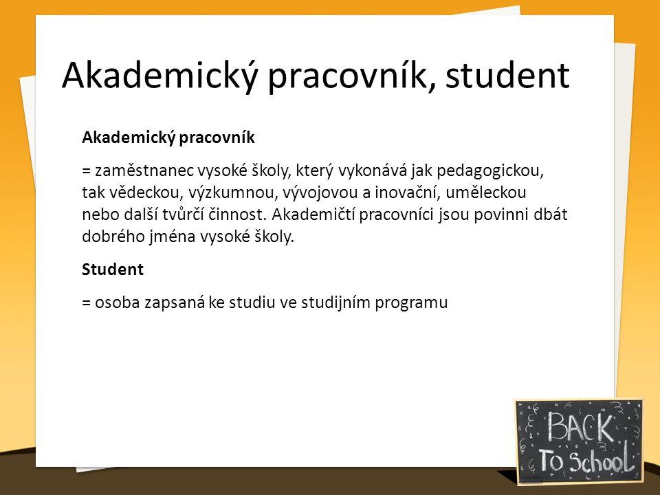 Akademický pracovník, student Akademický pracovník = zaměstnanec vysoké školy, který vykonává jak pedagogickou, tak vědeckou, výzkumnou, vývojovou a inovační, uměleckou nebo další tvůrčí činnost.
