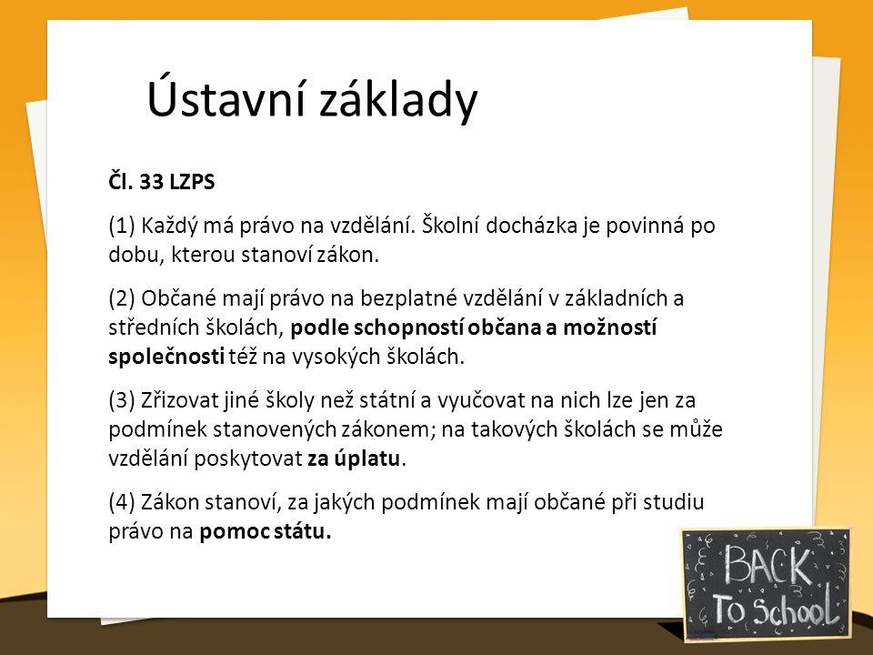 Ústavní základy Čl. 33 LZPS (1) Každý má právo na vzdělání. Školní docházka je povinná po dobu, kterou stanoví zákon. (2) Občané mají právo na bezplat