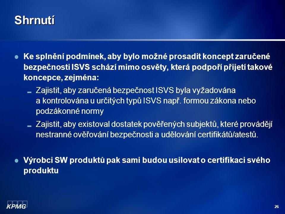 26 Shrnutí Ke splnění podmínek, aby bylo možné prosadit koncept zaručené bezpečnosti ISVS schází mimo osvěty, která podpoří přijetí takové koncepce, zejména: Zajistit, aby zaručená bezpečnost ISVS byla vyžadována a kontrolována u určitých typů ISVS např.