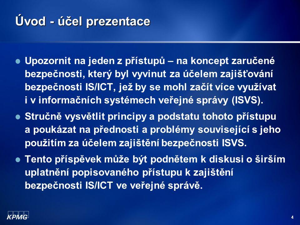 4 Úvod - účel prezentace Upozornit na jeden z přístupů – na koncept zaručené bezpečnosti, který byl vyvinut za účelem zajišťování bezpečnosti IS/ICT, jež by se mohl začít více využívat i v informačních systémech veřejné správy (ISVS).