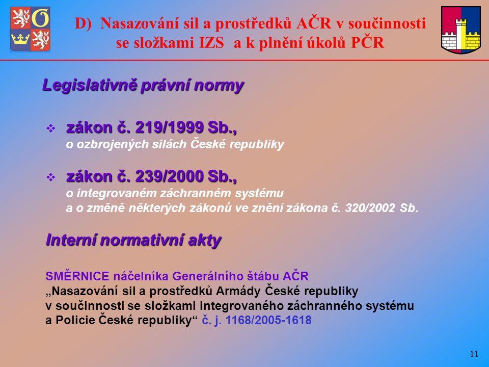 11 D) Nasazování sil a prostředků AČR v součinnosti se složkami IZS a k plnění úkolů PČR Legislativně právní normy  zákon č.