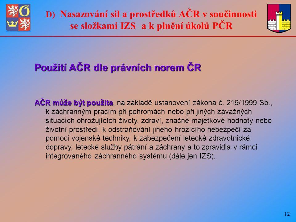 12 D) Nasazování sil a prostředků AČR v součinnosti se složkami IZS a k plnění úkolů PČR Použití AČR dle právních norem ČR AČR může být použita AČR může být použita, na základě ustanovení zákona č.