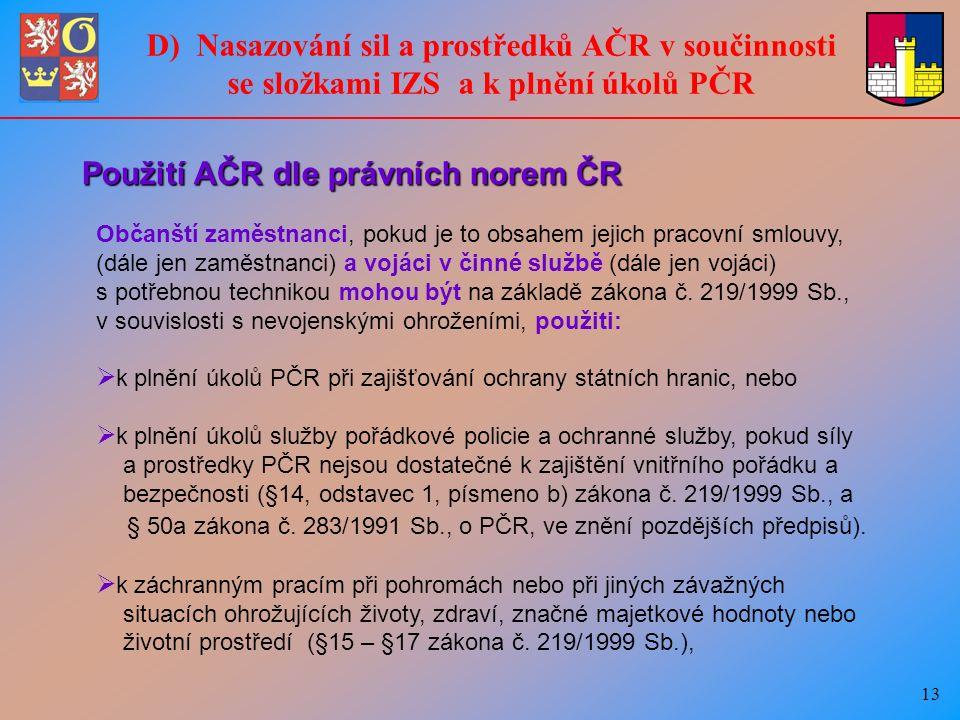 13 Použití AČR dle právních norem ČR Občanští zaměstnanci, pokud je to obsahem jejich pracovní smlouvy, (dále jen zaměstnanci) a vojáci v činné službě (dále jen vojáci) s potřebnou technikou mohou být na základě zákona č.