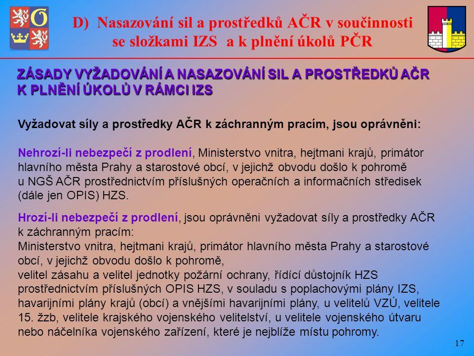 17 ZÁSADY VYŽADOVÁNÍ A NASAZOVÁNÍ SIL A PROSTŘEDKŮ AČR K PLNĚNÍ ÚKOLŮ V RÁMCI IZS Vyžadovat síly a prostředky AČR k záchranným pracím, jsou oprávněni: Nehrozí-li nebezpečí z prodlení, Ministerstvo vnitra, hejtmani krajů, primátor hlavního města Prahy a starostové obcí, v jejichž obvodu došlo k pohromě u NGŠ AČR prostřednictvím příslušných operačních a informačních středisek (dále jen OPIS) HZS.