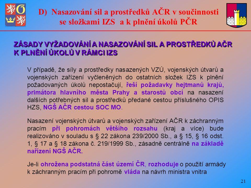 21 D) Nasazování sil a prostředků AČR v součinnosti se složkami IZS a k plnění úkolů PČR V případě, že síly a prostředky nasazených VZÚ, vojenských útvarů a vojenských zařízení vyčleněných do ostatních složek IZS k plnění požadovaných úkolů nepostačují, řeší požadavky hejtmanů krajů, primátora hlavního města Prahy a starostů obcí na nasazení dalších potřebných sil a prostředků předané cestou příslušného OPIS HZS, NGŠ AČR cestou SOC MO.