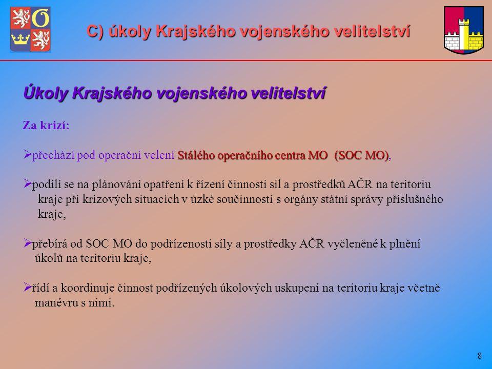 8 Za krizí:  Stálého operačního centra MO (SOC MO)  přechází pod operační velení Stálého operačního centra MO (SOC MO),   podílí se na plánování opatření k řízení činnosti sil a prostředků AČR na teritoriu kraje při krizových situacích v úzké součinnosti s orgány státní správy příslušného kraje,   přebírá od SOC MO do podřízenosti síly a prostředky AČR vyčleněné k plnění úkolů na teritoriu kraje,   řídí a koordinuje činnost podřízených úkolových uskupení na teritoriu kraje včetně manévru s nimi.