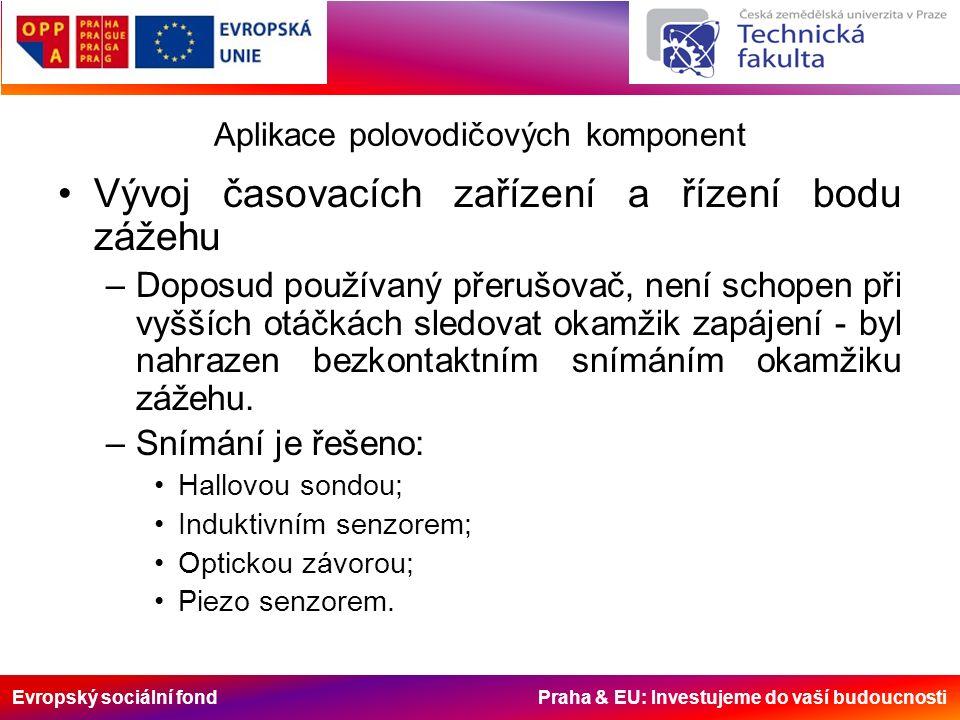 Evropský sociální fond Praha & EU: Investujeme do vaší budoucnosti Aplikace polovodičových komponent Vývoj časovacích zařízení a řízení bodu zážehu –Doposud používaný přerušovač, není schopen při vyšších otáčkách sledovat okamžik zapájení - byl nahrazen bezkontaktním snímáním okamžiku zážehu.