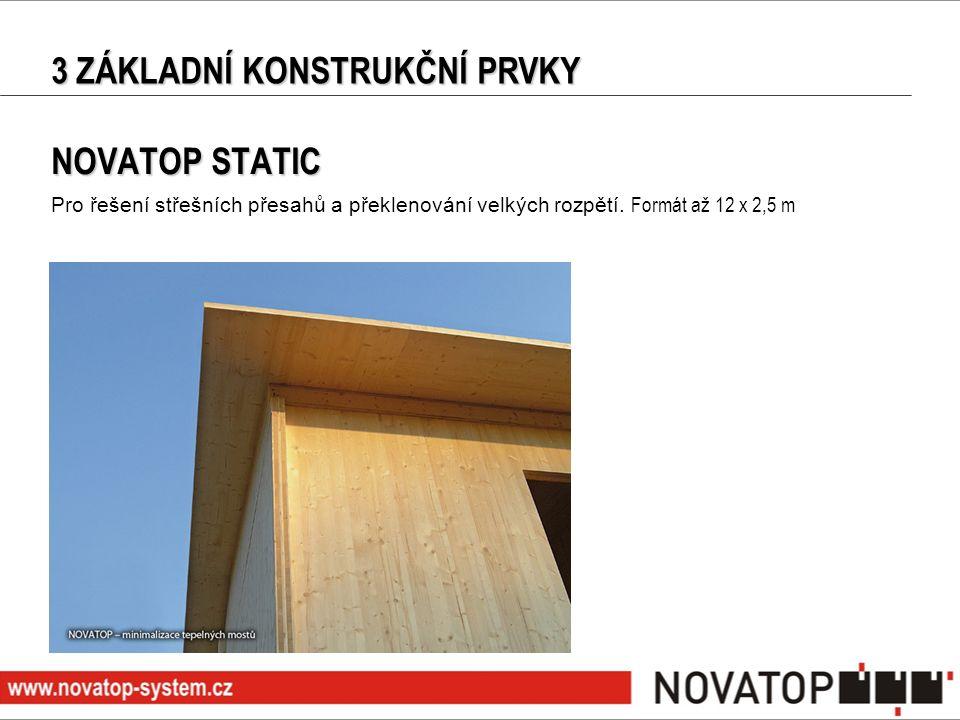 3 ZÁKLADNÍ KONSTRUKČNÍ PRVKY NOVATOP STATIC Pro řešení střešních přesahů a překlenování velkých rozpětí. Formát až 12 x 2,5 m