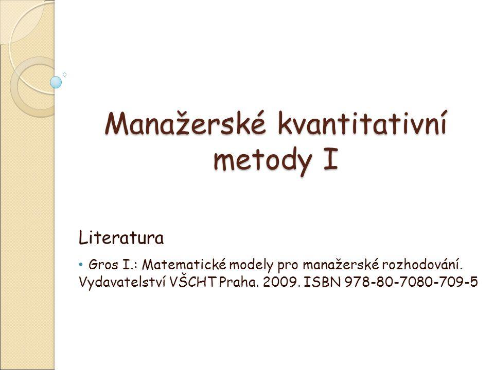 Manažerské kvantitativní metody I Literatura Gros I.: Matematické modely pro manažerské rozhodování.