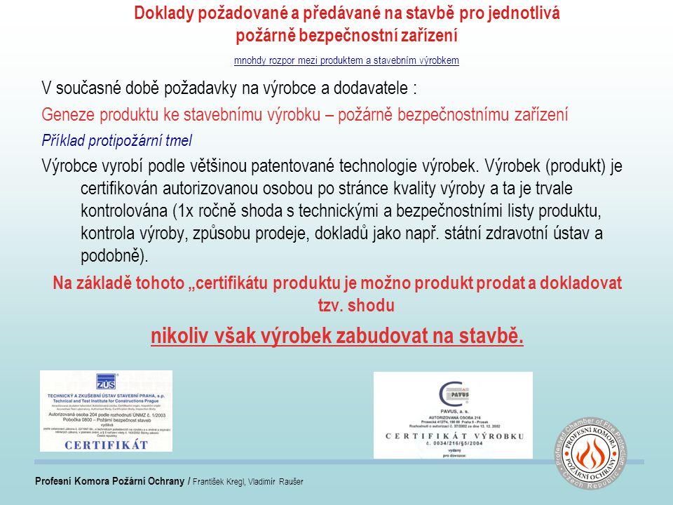 Profesní Komora Požární Ochrany / František Kregl, Vladimír Raušer Doklady požadované a předávané na stavbě pro jednotlivá požárně bezpečnostní zařízení mnohdy rozpor mezi produktem a stavebním výrobkem V současné době požadavky na výrobce a dodavatele : Geneze produktu ke stavebnímu výrobku – požárně bezpečnostnímu zařízení Příklad protipožární tmel Výrobce vyrobí podle většinou patentované technologie výrobek.