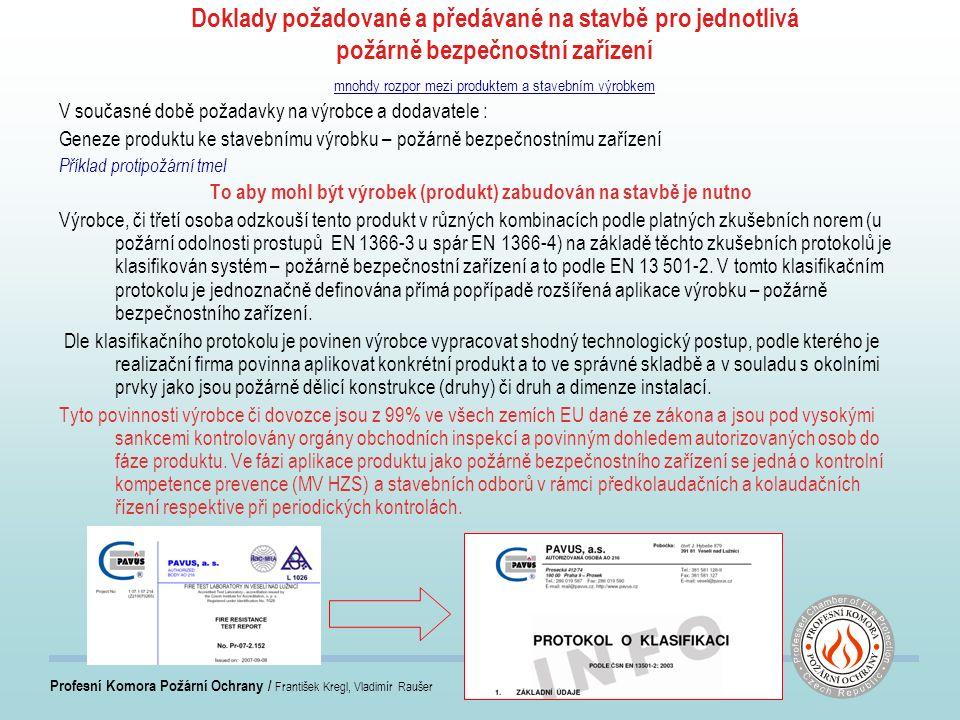 Profesní Komora Požární Ochrany / František Kregl, Vladimír Raušer Doklady požadované a předávané na stavbě pro jednotlivá požárně bezpečnostní zařízení mnohdy rozpor mezi produktem a stavebním výrobkem V současné době požadavky na výrobce a dodavatele : Geneze produktu ke stavebnímu výrobku – požárně bezpečnostnímu zařízení Příklad protipožární tmel To aby mohl být výrobek (produkt) zabudován na stavbě je nutno Výrobce, či třetí osoba odzkouší tento produkt v různých kombinacích podle platných zkušebních norem (u požární odolnosti prostupů EN 1366-3 u spár EN 1366-4) na základě těchto zkušebních protokolů je klasifikován systém – požárně bezpečnostní zařízení a to podle EN 13 501-2.