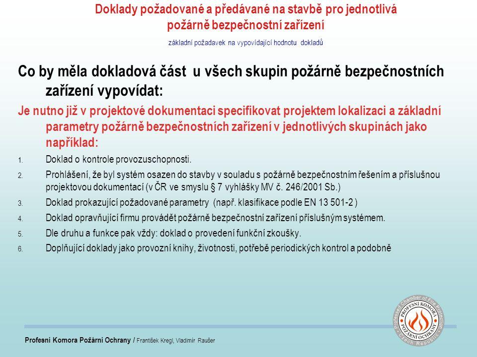 Profesní Komora Požární Ochrany / František Kregl, Vladimír Raušer Doklady požadované a předávané na stavbě pro jednotlivá požárně bezpečnostní zařízení základní požadavek na vypovídající hodnotu dokladů Co by měla dokladová část u všech skupin požárně bezpečnostních zařízení vypovídat: Je nutno již v projektové dokumentaci specifikovat projektem lokalizaci a základní parametry požárně bezpečnostních zařízení v jednotlivých skupinách jako například: 1.