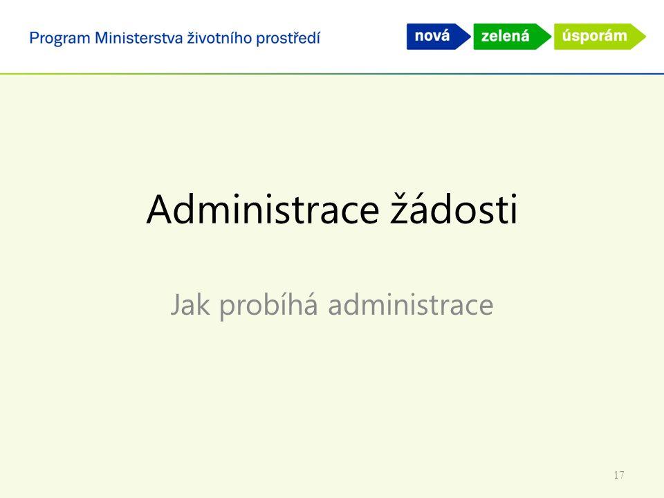 Administrace žádosti Jak probíhá administrace 17
