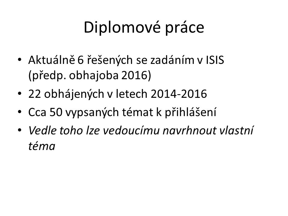 Diplomové práce Aktuálně 6 řešených se zadáním v ISIS (předp. obhajoba 2016) 22 obhájených v letech 2014-2016 Cca 50 vypsaných témat k přihlášení Vedl