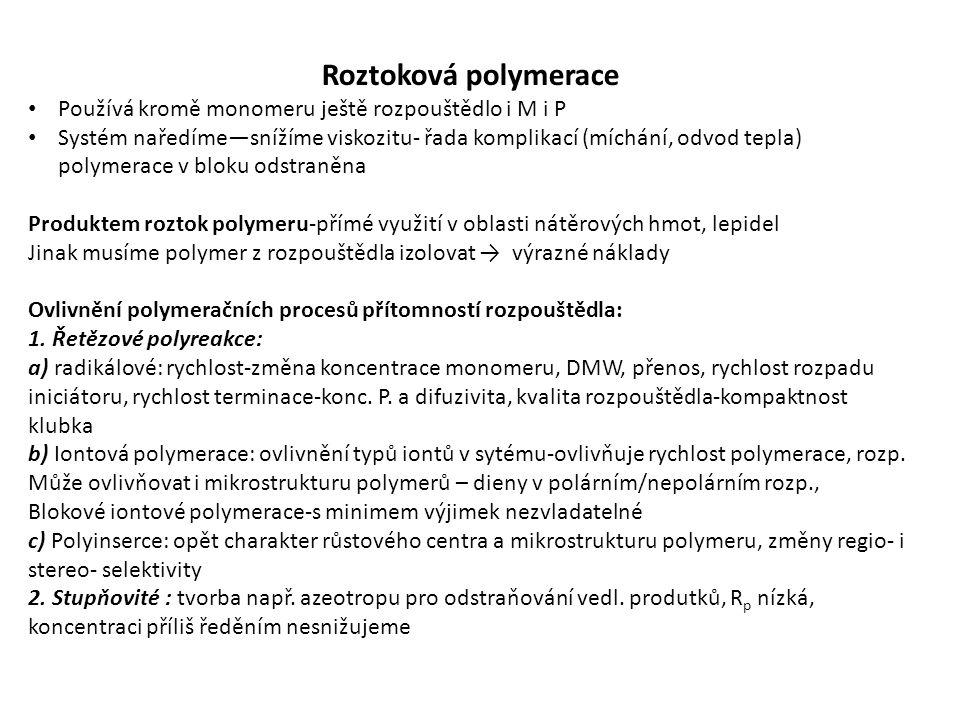 Roztoková polymerace Používá kromě monomeru ještě rozpouštědlo i M i P Systém naředíme—snížíme viskozitu- řada komplikací (míchání, odvod tepla) polymerace v bloku odstraněna Produktem roztok polymeru-přímé využití v oblasti nátěrových hmot, lepidel Jinak musíme polymer z rozpouštědla izolovat → výrazné náklady Ovlivnění polymeračních procesů přítomností rozpouštědla: 1.