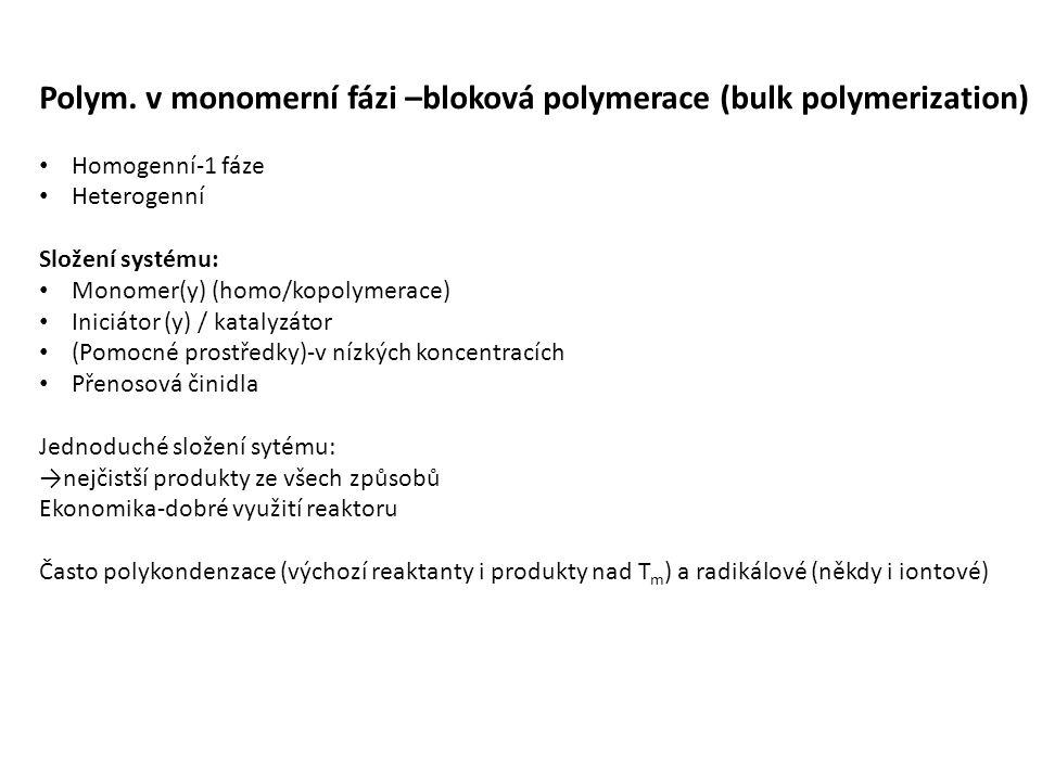 Polymer i iniciátor je většinou rozpustné v monomeru===homogenní systém V případě srážení polymeru: srážecí polymerace Problém: odvod tepla + nárůst viskozity prostředí (5-6- řádů) ===nelze izotermní ln   10 Většina polymerací se nevede do 100% konverze, často využívány jako předpolymerace (30-40% polymeru) a dávkuji do jiných typů reaktoru Většinou pseudoadiabatický průběh 1.Nejčastěji se začíná s kapalným monomerem a získá se roztok polymeru 2.polym.