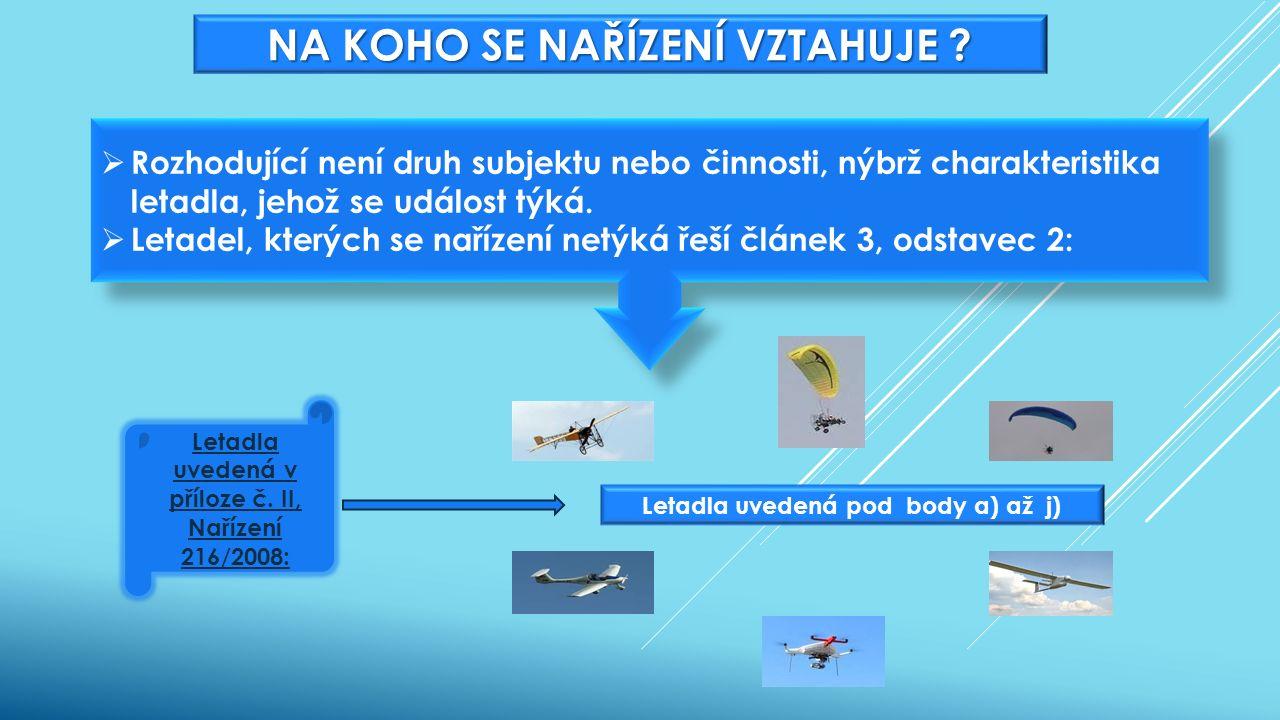 Letadla uvedená v příloze č. II, Nařízení 216/2008: Letadla uvedená pod body a) až j) NA KOHO SE NAŘÍZENÍ VZTAHUJE ?  Rozhodující není druh subjektu