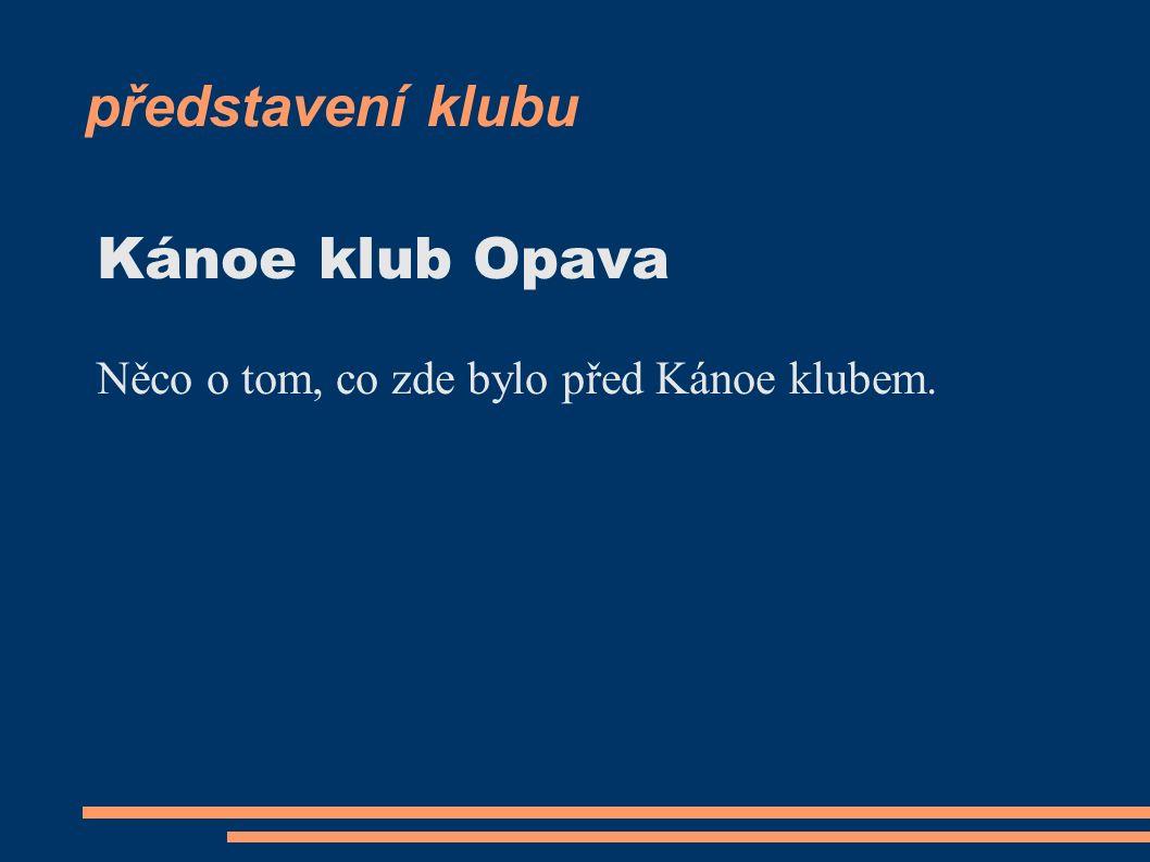 představení klubu Kánoe klub Opava Něco o tom, co zde bylo před Kánoe klubem.