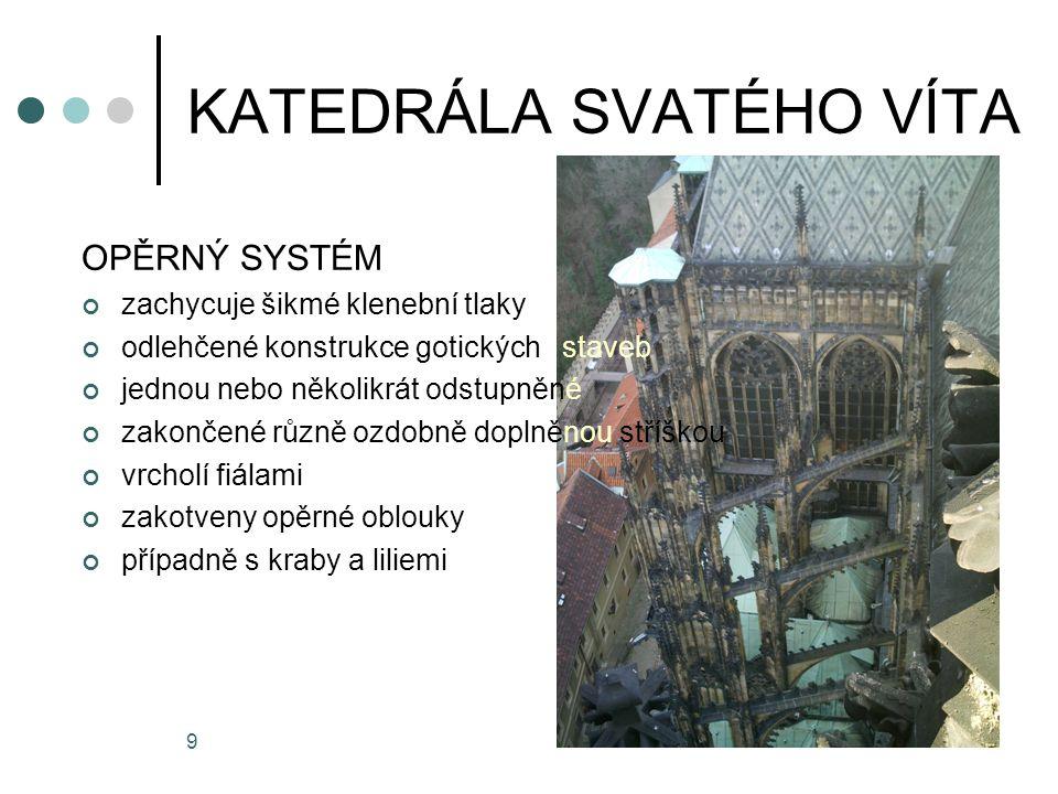 9 OPĚRNÝ SYSTÉM zachycuje šikmé klenební tlaky odlehčené konstrukce gotických staveb jednou nebo několikrát odstupněné zakončené různě ozdobně doplněnou stříškou vrcholí fiálami zakotveny opěrné oblouky případně s kraby a liliemi