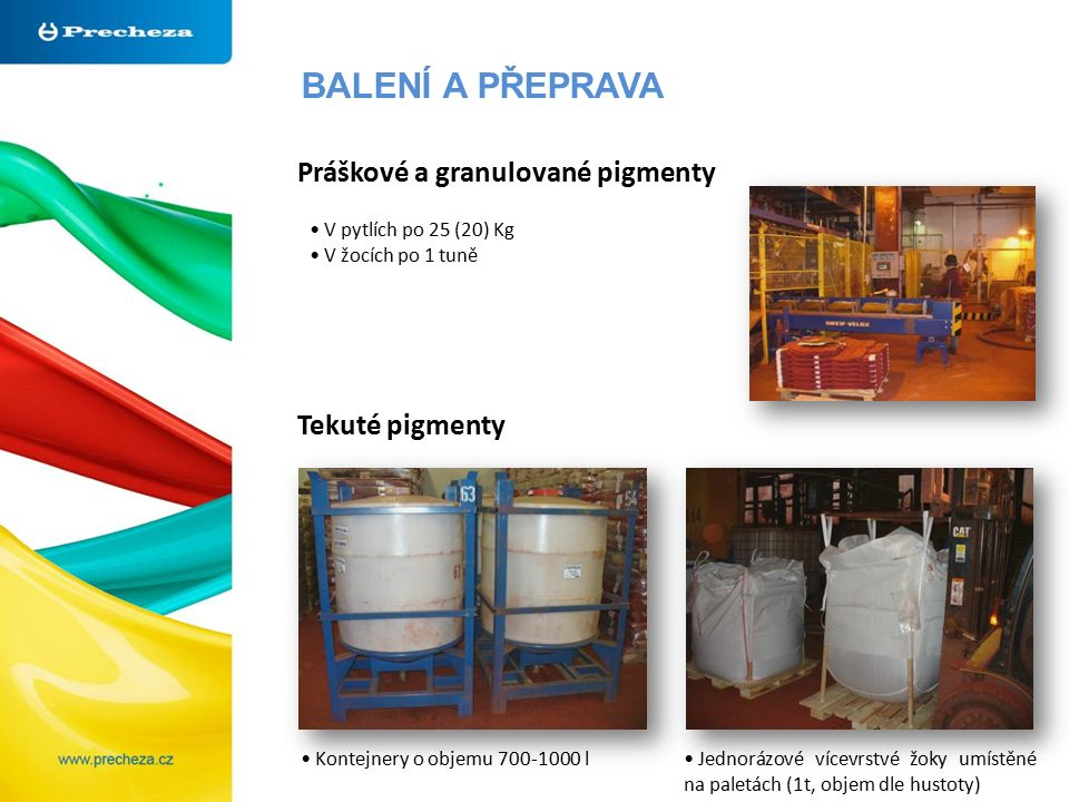 BALENÍ A PŘEPRAVA Kontejnery o objemu 700-1000 l Práškové a granulované pigmenty Tekuté pigmenty V pytlích po 25 (20) Kg V žocích po 1 tuně Jednorázové vícevrstvé žoky umístěné na paletách (1t, objem dle hustoty)