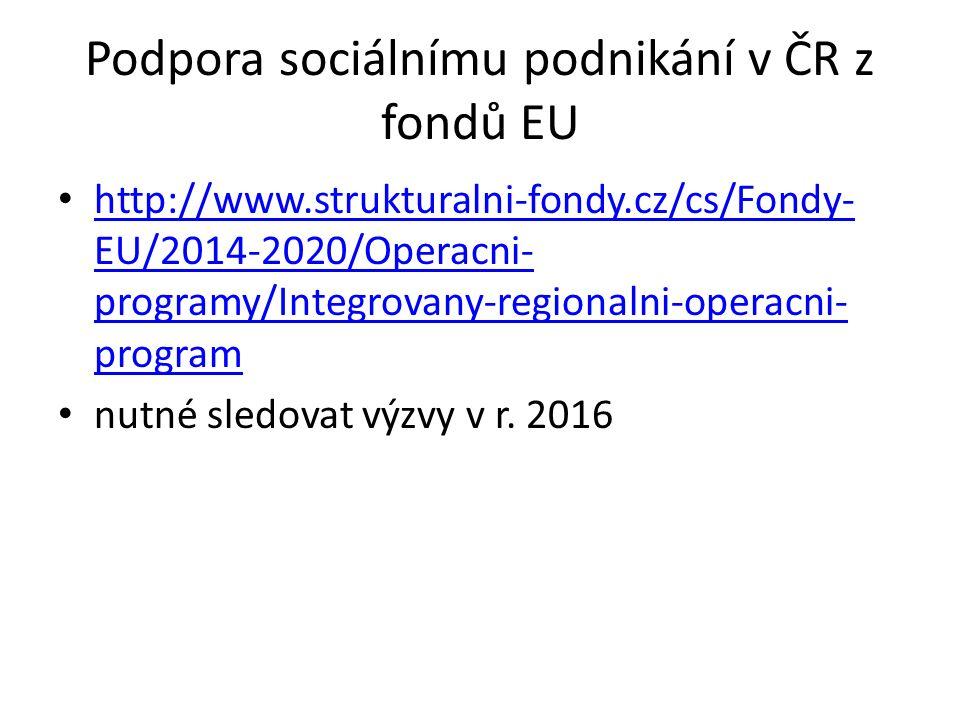 Podpora sociálnímu podnikání v ČR z fondů EU http://www.strukturalni-fondy.cz/cs/Fondy- EU/2014-2020/Operacni- programy/Integrovany-regionalni-operacn