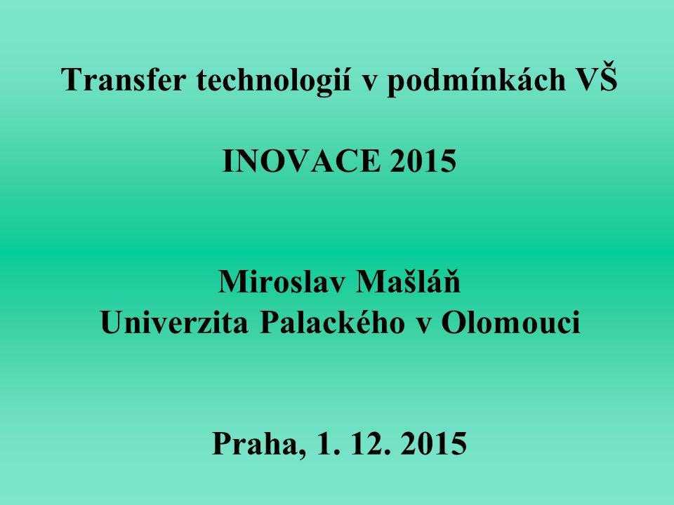 Transfer technologií v podmínkách VŠ INOVACE 2015 Miroslav Mašláň Univerzita Palackého v Olomouci Praha, 1. 12. 2015