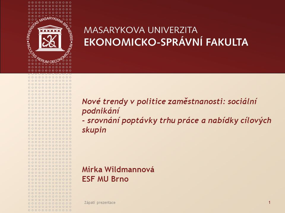 Zápatí prezentace1 Nové trendy v politice zaměstnanosti: sociální podnikání - srovnání poptávky trhu práce a nabídky cílových skupin Mirka Wildmannová ESF MU Brno