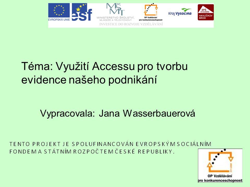 Téma: Využití Accessu pro tvorbu evidence našeho podnikání Vypracovala: Jana Wasserbauerová
