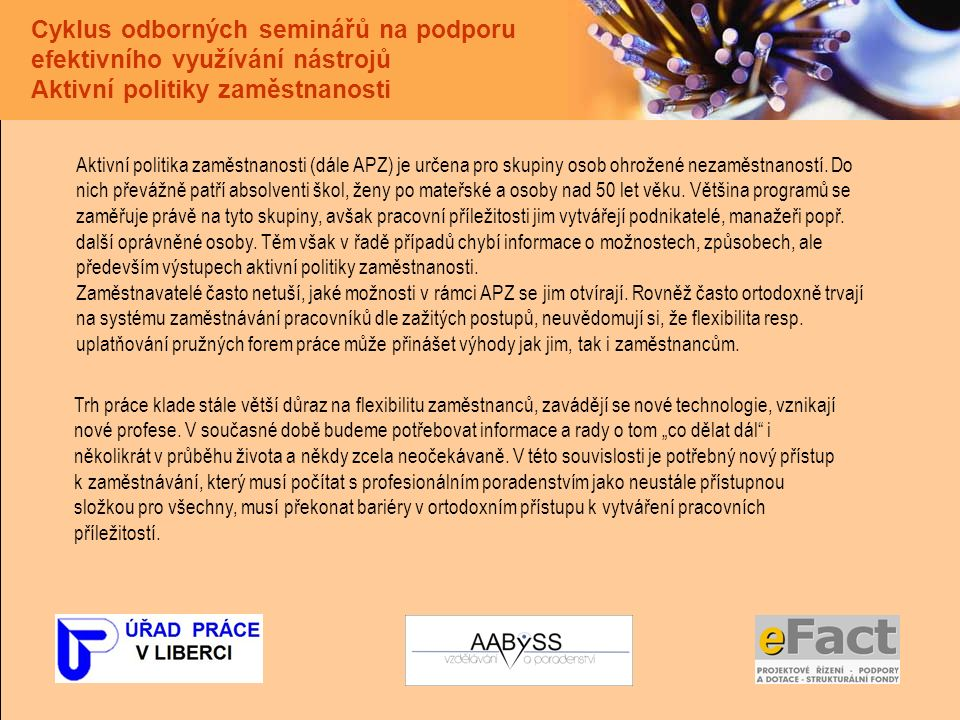 Cyklus odborných seminářů na podporu efektivního využívání nástrojů Aktivní politiky zaměstnanosti Aktivní politika zaměstnanosti (dále APZ) je určena pro skupiny osob ohrožené nezaměstnaností.