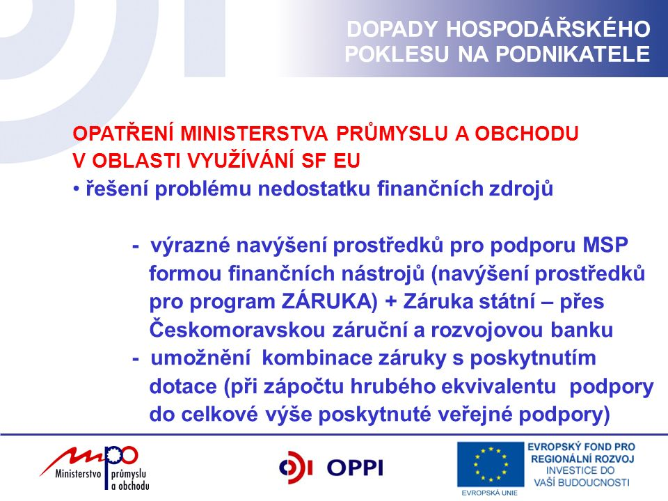 OPATŘENÍ MINISTERSTVA PRŮMYSLU A OBCHODU V OBLASTI VYUŽÍVÁNÍ SF EU řešení problému nedostatku finančních zdrojů - výrazné navýšení prostředků pro podporu MSP formou finančních nástrojů (navýšení prostředků pro program ZÁRUKA) + Záruka státní – přes Českomoravskou záruční a rozvojovou banku - umožnění kombinace záruky s poskytnutím dotace (při zápočtu hrubého ekvivalentu podpory do celkové výše poskytnuté veřejné podpory) DOPADY HOSPODÁŘSKÉHO POKLESU NA PODNIKATELE