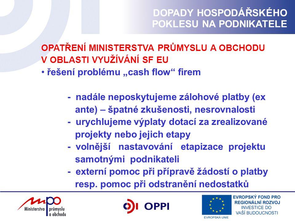 """OPATŘENÍ MINISTERSTVA PRŮMYSLU A OBCHODU V OBLASTI VYUŽÍVÁNÍ SF EU řešení problému """"cash flow firem - nadále neposkytujeme zálohové platby (ex ante) – špatné zkušenosti, nesrovnalosti - urychlujeme výplaty dotací za zrealizované projekty nebo jejich etapy - volnější nastavování etapizace projektu samotnými podnikateli - externí pomoc při přípravě žádostí o platby resp."""