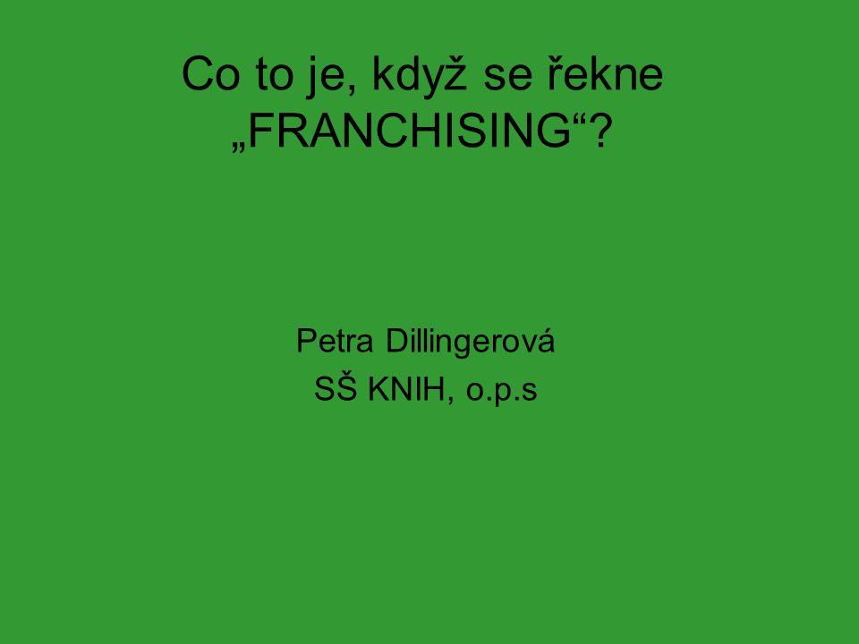 """Co to je, když se řekne """"FRANCHISING""""? Petra Dillingerová SŠ KNIH, o.p.s"""