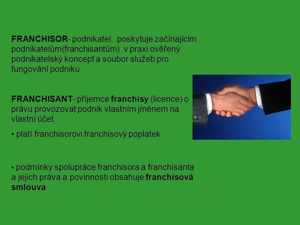 FRANCHISOR- podnikatel, poskytuje začínajícím podnikatelům(franchisantům) v praxi ověřený podnikatelský koncept a soubor služeb pro fungování podniku FRANCHISANT- příjemce franchisy (licence) o právu provozovat podnik vlastním jménem na vlastní účet platí franchisorovi franchisový poplatek podmínky spolupráce franchisora a franchisanta a jejich práva a povinnosti obsahuje franchisová smlouva