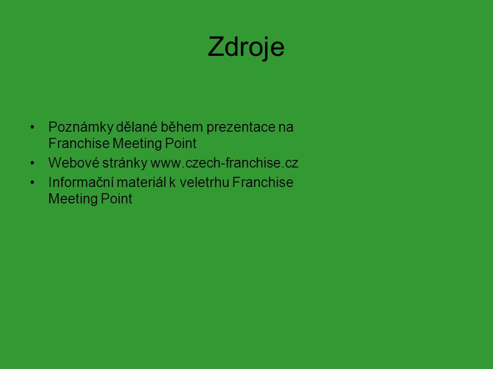 Zdroje Poznámky dělané během prezentace na Franchise Meeting Point Webové stránky www.czech-franchise.cz Informační materiál k veletrhu Franchise Meeting Point